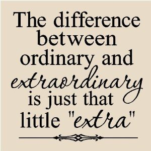 """The difference between ordinary and extraordinary is just that little """"extra."""""""