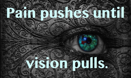 Pain pushes until vision pulls.
